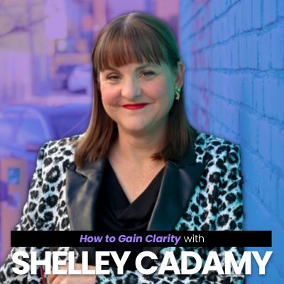 How to Gain Clarity With Shelley Cadamy